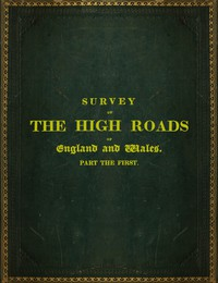 Survey of the High Roads of England and Wales. Part the First. Comprising the counties of Kent, Surrey, Sussex, Hants, Wilts, Dorset, Somerset, Devon, and Cornwall. etc.