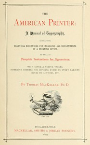 Cover of The American Printer: A Manual of Typography Containing practical directions for managing all departments of a printing office, as well as complete instructions for apprentices; with several useful tables, numerous schemes for imposing forms in every variety, hints to authors, etc.