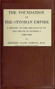 Cover of The Foundation of the Ottoman Empire; a history of the Osmanlis up to the death of Bayezid I (1300-1403)