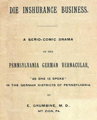 """Cover of Die Inshurance Business A serio-comic drama in the Pennsylvania German vernacular, """"as she is spoke"""" in the German districts of Pennsylvania"""