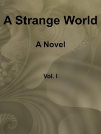 A Strange World: A Novel. Volume 1 (of 3)
