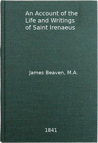 An Account of the Life and Writings of S. Irenæus, Bishop of Lyons and Martyr Intended to Illustrate the Doctrine, Discipline, Practices, and History of the Church, and the Tenets and Practices of the Gnostic Heretics During the Second Century