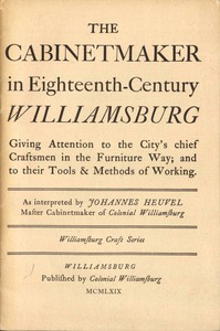 The Cabinetmaker in Eighteenth-Century Williamsburg Giving Attention to the City's Chief Craftsmen in the Furniture Way; And to Their Tools & Methods of Working