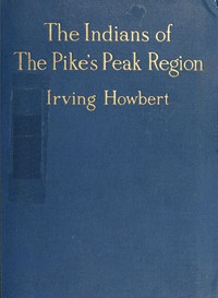 Cover of The Indians of the Pike's Peak RegionIncluding an Account of the Battle of Sand Creek, and of Occurrences in El Paso County, Colorado, during the War with the Cheyennes and Arapahoes, in 1864 and 1868