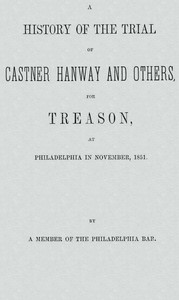 A History of the Trial of Castner Hanway and Others, for Treason, at Philadelphia in November, 1851With an Introduction upon the History of the Slave Question