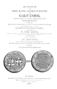 Cover of An Account of the Late Improvements in Galvanism With a Series of Curious and Interesting Experiments Performed Before the Commissioners of the French National Institute, and Repeated Lately in the Anatomical Theatres of London