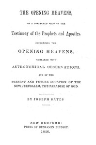 The Opening Heavens or a Connected View of the Testimony of the Prophets and Apostles, Concerning the Opening Heavens, Compared With Astronomical Observations, and of the Present and Future Location of the New Jerusalem, the Paradise of God