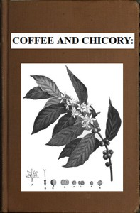Cover of Coffee and Chicory: Their culture, chemical composition, preparation for market, and consumption, with simple tests for detecting adulteration, and practical hints for the producer and consumer