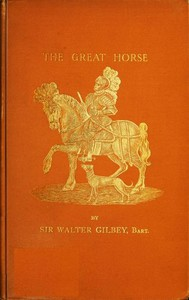 Cover of The Great Horse; or, The War Horse from the time of the Roman Invasion till its development into the Shire Horse.