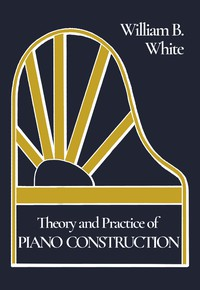 Theory and Practice of Piano ConstructionWith a Detailed, Practical Method for Tuning