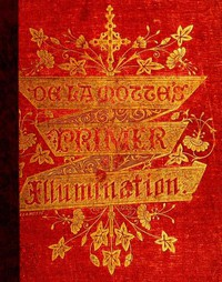 Cover of A Primer of the Art of Illumination for the Use of Beginners With a rudimentary treatise on the art, practical directions for its exercise, and examples taken from illuminated mss.