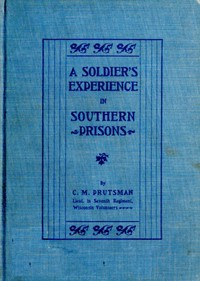 A Soldier's Experience in Southern PrisonsA Graphic Description of the Author's Experiences in Various Southern Prisons