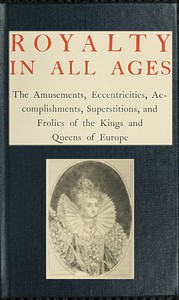 Cover of Royalty in All Ages The Amusements, Eccentricities, Accomplishments, Superstitions and Frolics of the Kings and Queens of Europe