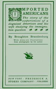 Imported AmericansThe Story of the Experiences of a Disguised American and His Wife Studying the Immigration Question