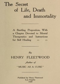 The Secret of Life, Death and Immortality A startling proposition, with a chapter devoted to mental therapeutics and instructions for self healing