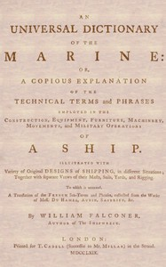 An Universal Dictionary of the Marine / Or, a Copious Explanation of the Technical Terms and Phrases Employed in the Construction, Equipment, Furniture, Machinery, Movements, and Military Operations of a Ship. Illustrated With Variety of Original Designs of Shipping, in Different Situations; Together With Separate Views of Their Masts, Sails, Yards, and Rigging. to Which Is Annexed, a Translation of the French Sea-terms and Phrases, Collected from the Works of Mess. Du Hamel, Aubin, Saverien, &c.