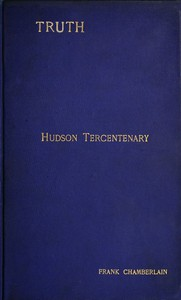 Hudson Tercentenary An historical retrospect regarding the object and quest of an all-water route from Europe to India; the obstacles in the way; and also Hudson's voyage to America in 1609 and some of its results