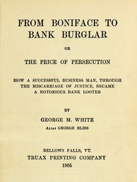 From Boniface to Bank Burglar; Or, The Price of Persecution How a Successful Business Man, Through the Miscarriage of Justice, Became a Notorious Bank Looter