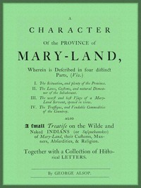 A Character of the Province of Maryland Described in four distinct parts; also a small Treatise on the Wild and Naked Indians (or Susquehanokes) of Maryland, their customs, manners, absurdities, and religion; together with a collection of historical letters.