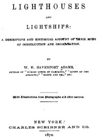 Lighthouses and Lightships A Descriptive and Historical Account of Their Mode of Construction and Organization