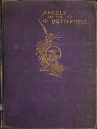 Angels of the Battlefield A History of the Labors of the Catholic Sisterhoods in the Late Civil War