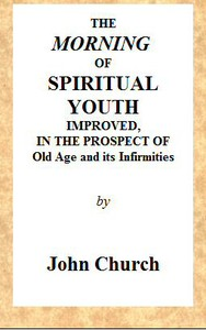 Cover of The Morning of Spiritual Youth Improved, in the Prospect of Old Age and Its Infirmities Being a Literal and Spiritual Paraphrase on the Twelfth Chapter of Ecclesiastes. In a Series of Letters.