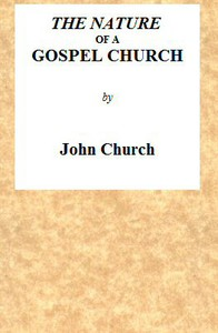 The Nature of a Gospel Church A Confession of Evangelical Principles; and the Members' Covenant. Intended for the Use of the Church of Christ.