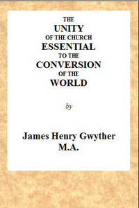 The Unity of the Church Essential to the Conversion of the World A Sermon, Preached Before the Directors and Friends of the London Missionary Society, During Their Anniversary in May, 1846, in the Church of St. Mary, Spital Square, London