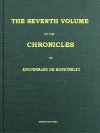 Cover of The Chronicles of Enguerrand de Monstrelet, Vol. 07 [of 13] Containing an account of the cruel civil wars between the houses of Orleans and Burgundy, of the possession of Paris and Normandy by the English, their expulsion thence, and of other memorable events that happened in the kingdom of France, as well as in other countries