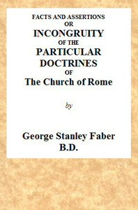 Facts and Assertions: or a Brief and Plain Exhibition of the Incongruity of the Peculiar Doctrines of the Church of Rome With Those Both of the Sacred Scriptures and of the Early Writers of the Christian Church Catholic
