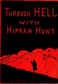 Through Hell with Hiprah Hunt A Series of Pictures and Notes of Travel Illustrating the Adventures of a Modern Dante in the Infernal Regions; Also Other Pictures of the Same Subterranean World