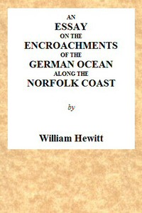 An Essay on the Encroachments of the German Ocean Along the Norfolk Coast With a Design to Arrest Its Further Depredations