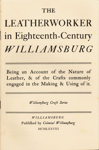 Cover of The Leatherworker in Eighteenth-Century Williamsburg Being an Account of the Nature of Leather, & of the Crafts Commonly Engaged in the Making & Using of It.