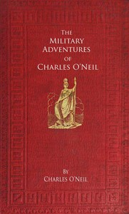 Cover of The Military Adventures of Charles O'Neil Who was a Soldier in the Army of Lord Wellington during the Memorable Peninsular War and the Continental Campaigns from 1811 to 1815