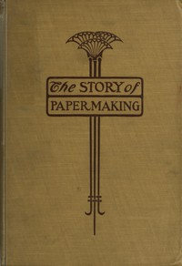 The Story of Paper-making An account of paper-making from its earliest known record down to the present time