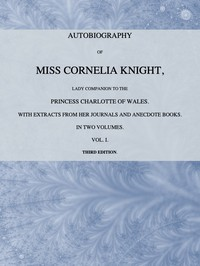 Autobiography of Miss Cornelia Knight, lady companion to the Princess Charlotte of Wales, Volume 1 (of 2)with extracts from her journals and anecdote books