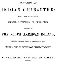 """Sketches of Indian Character Being a Brief Survey of the Principal Features of Character Exhibited by the North American Indians; Illustrating the Aphorism of the Socialists, that """"Man is the creature of circumstances"""""""