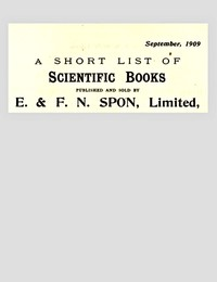 A Short List of Scientific Books Published and Sold by E. & F. N. Spon, Limited. September 1909