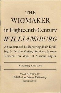 Cover of The Wigmaker in Eighteenth-Century Williamsburg An Account of His Barbering, Hair-dressing, & Peruke-Making Services, & Some Remarks on Wigs of Various Styles.