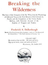Breaking the Wilderness The Story of the Conquest of the Far West, From the Wanderings of Cabeza de Vaca, to the First Descent of the Colorado by Powell, and the Completion of the Union Pacific Railway, With Particular Account of the Exploits of Trappers and Traders