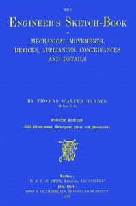 Cover of The Engineer's Sketch-Book Of Mechanical Movements, Devices, Appliances, Contrivances and Details Employed in the Design and Construction of Machinery for Every Purpose Classified & Arranged for Reference for the Use of Engineers, Mechanical Draughtsmen, Managers, Mechanics, Inventors, Patent Agents, and All Engaged in the Mechanical Arts