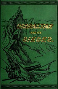 Gibraltar and Its Sieges, with a Description of Its Natural Features.