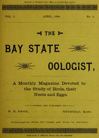 The Bay State Oologist, Vol. 1 No. 4, April 1888A Monthly Magazine Devoted to the Study of Birds, their Nests and Eggs