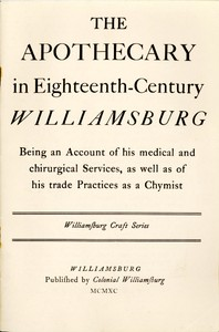 The Apothecary in Eighteenth-Century Williamsburg Being an Account of his medical and chirurgical Services, as well as of his trade Practices as a Chymist