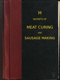 Secrets of meat curing and sausage making how to cure hams, shoulders, bacon, corned beef, etc., and how to make all kinds of sausage, etc. to comply with the pure food laws