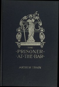 Cover of The Prisoner at the Bar: Sidelights on the Administration of Criminal Justice