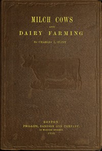 Cover of Milch Cows and Dairy Farming Comprising the Breeds, Breeding, and Management, in Health and Disease, of Dairy and Other Stock, the Selection of Milch Cows, with a Full Explanation of Guenon's Method; The Culture of Forage Plants, and the Production of Milk, Butter, and Cheese: Embodying the Most Recent Improvements, and Adapted to Farming in the United States and British Provinces. With a Treatise upon the Dairy Husbandry of Holland; To Which Is Added Horsfall's System of Dairy Management