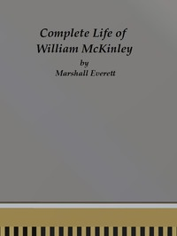 Cover of Complete Life of William McKinley and Story of His AssassinationAn Authentic and Official Memorial Edition, Containing Every Incident in the Career of the Immortal Statesman, Soldier, Orator and Patriot