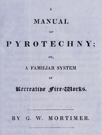 A Manual of Pyrotechny; or, A Familiar System of Recreative Fire-works