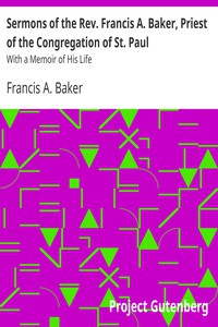 Sermons of the Rev. Francis A. Baker, Priest of the Congregation of St. Paul With a Memoir of His Life